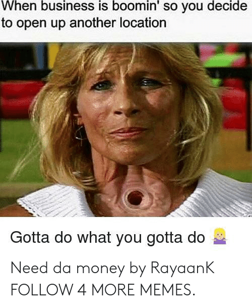 do what you gotta do: When business is boomin' so you decide  to open up another location  Gotta do what you gotta do Need da money by RayaanK FOLLOW 4 MORE MEMES.