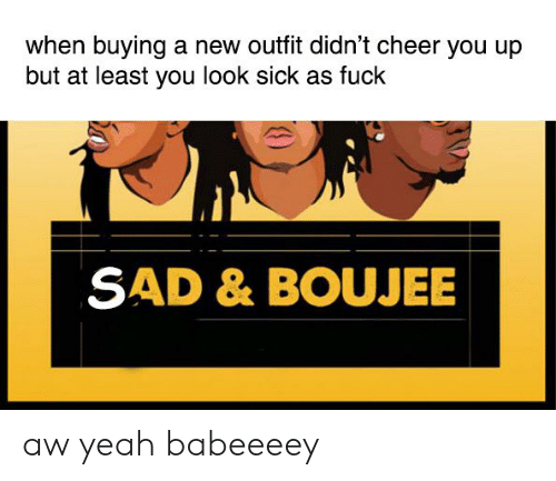 Boujee: when buying a new outfit didn't cheer you up  but at least you look sick as fuck  SAD & BOUJEE aw yeah babeeeey