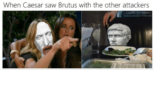 Memes Facebook: When Caesar saw Brutus with the other attackers  CLASSICAL ART MEMES  facebook.com/claasicalartmemes