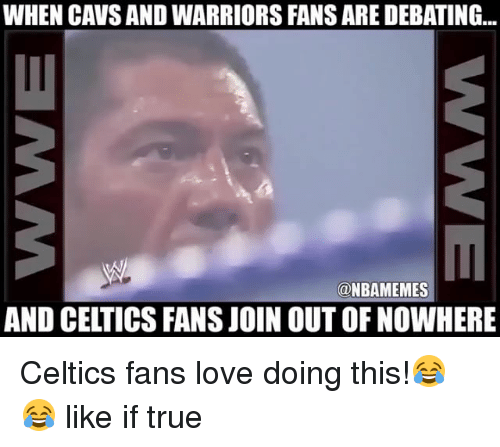 warriors fans: WHEN CAVS AND WARRIORS FANS ARE DEBATING  @NBAMEMES  AND CELTICS FANS JOIN OUT OF NOWHERE Celtics fans love doing this!😂😂 like if true