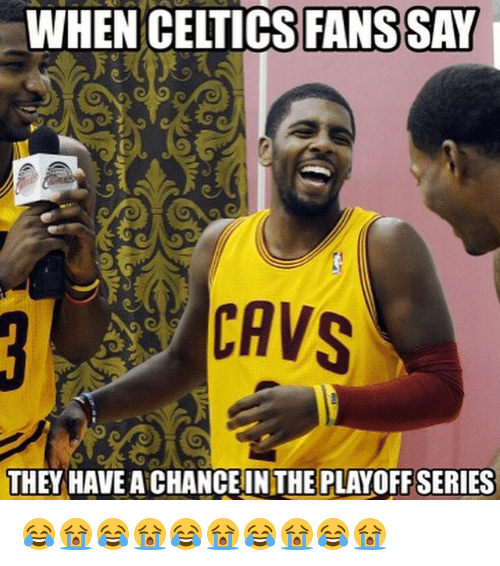 Celtic: WHEN CELTICS FANS SAY  CAVS  THEY HAVEACHANCE IN THE PLAYOFF SERIES 😂😭😂😭😂😭😂😭😂😭