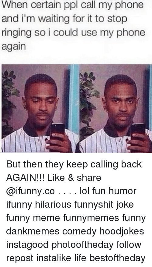 Funny, Life, and Lol: When certain ppl call my phone  and i'm waiting for it to stop  ringing so i could use my phone  again But then they keep calling back AGAIN!!! Like & share @ifunny.co . . . . lol fun humor ifunny hilarious funnyshit joke funny meme funnymemes funny dankmemes comedy hoodjokes instagood photooftheday follow repost instalike life bestoftheday