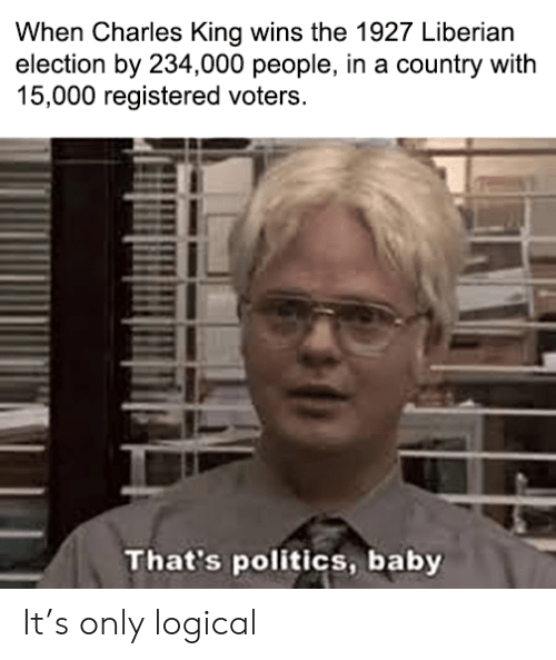 logical: When Charles King wins the 1927 Liberian  election by 234,000 people, in a country with  15,000 registered voters.  That's politics, baby It's only logical