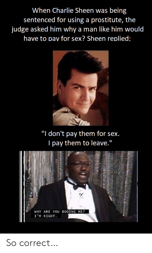"Booing: When Charlie Sheen was being  sentenced for using a prostitute, the  judge asked him why a man like him would  have to pav for sex? Sheen replied;  ""I don't pay them for sex.  I pay them to leave.""  WHY ARE YOU BOOING ME?  1'א R1GHT. So correct…"