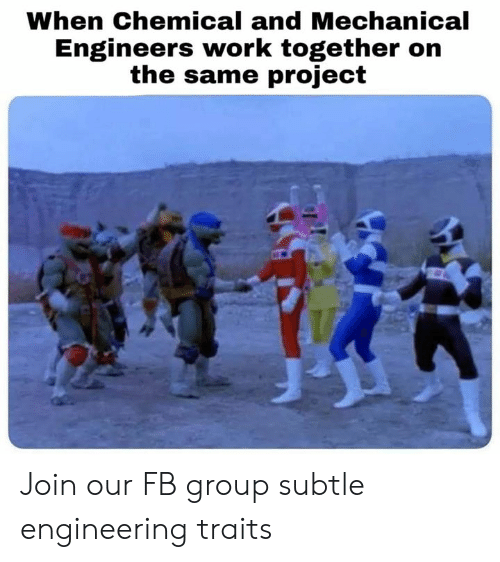 mechanical: When Chemical and Mechanical  Engineers work together on  the same project Join our FB group subtle engineering traits