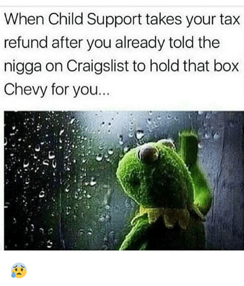 Tax refund: When Child Support takes your tax  refund after you already told the  nigga on Craigslist to hold that box  Chevy for you. 😰