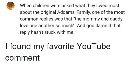 """addams family: When children were asked what they loved most  about the original Addams' Family, one of the most  common replies was that """"the mommy and daddy  love one another so much"""". And god damn if that  reply hasn't stuck with me. I found my favorite YouTube comment"""