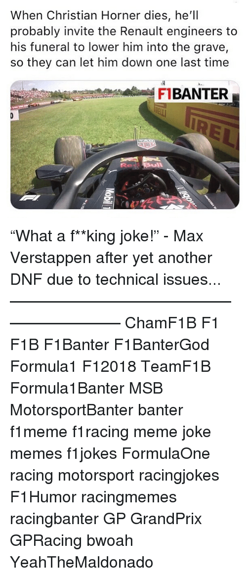 "Meme, Memes, and Time: When Christian Horner dies, he'll  probably invite the Renault engineers to  his funeral to lower him into the grave,  so they can let him down one last time  TH  FBANTER ""What a f**king joke!"" - Max Verstappen after yet another DNF due to technical issues... ————————————————————— ChamF1B F1 F1B F1Banter F1BanterGod Formula1 F12018 TeamF1B Formula1Banter MSB MotorsportBanter banter f1meme f1racing meme joke memes f1jokes FormulaOne racing motorsport racingjokes F1Humor racingmemes racingbanter GP GrandPrix GPRacing bwoah YeahTheMaldonado"