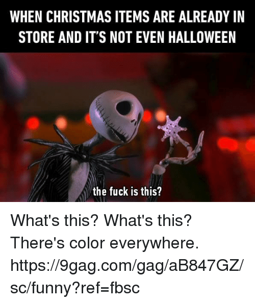 9gag, Christmas, and Dank: WHEN CHRISTMAS ITEMS ARE ALREADY IN  STORE AND IT'S NOT EVEN HALLOWEEN  the fuck is this? What's this? What's this? There's color everywhere. https://9gag.com/gag/aB847GZ/sc/funny?ref=fbsc