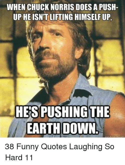Chuck Norris: WHEN CHUCK NORRIS DOES A PUSH  UP HEISNT LIFTING HIMSELF UP  HE'S PUSHING THE  EARTH DOWN. 38 Funny Quotes Laughing So Hard 11