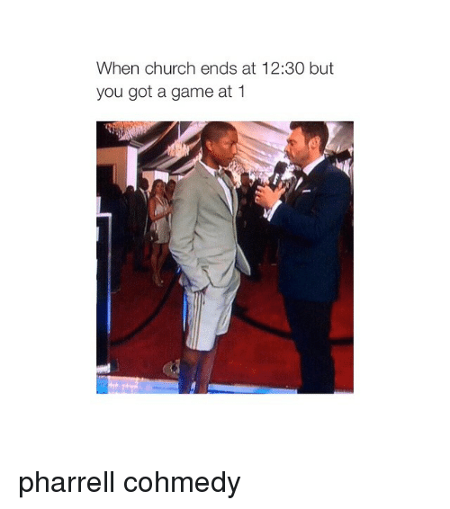 Pharrels: When church ends at 12:30 but  you got a game at 1 pharrell cohmedy