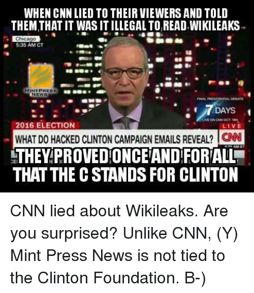 Memes, News, and Live: WHEN CNN LIED TO THEIR VIEWERS AND TOLD  THEM THAT IT WAS IT ILLEGALTOREAD.WIKILEAKS  IDChicago  5:35 AM CT  MINT PRESS  NEWS  7DAYS  2016 ELECTION  LIVE  WHAT DOHACKED CLINTON CAMPAIGN EMAILSREVEAL? CNN  THEY PROVEDONCEAND FORALL  THAT THE C STANDS FOR CLINTON CNN lied about Wikileaks. Are you surprised?  Unlike CNN, (Y) Mint Press News is not tied to the Clinton Foundation. B-)