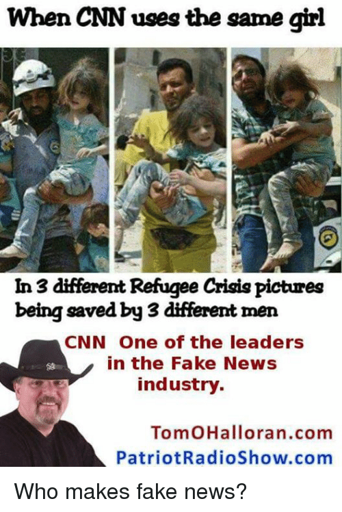 Memes, Patriotic, and Toms: When CNN uses the same girl  In 3 different Refugee CrigigPictures  being saved by 3 different men  CNN One of the leaders  in the Fake News  industry.  Tom OHallora n.com  Patriot RadioShow.com Who makes fake news?