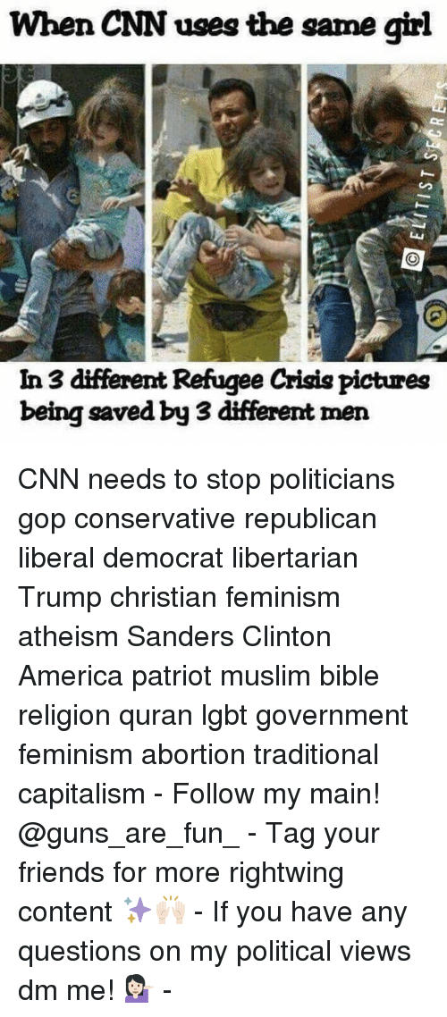 Memes, Quran, and 🤖: When CNN uses the same girl  In 3 different Refugee Crisis pictures  being saved by 3 different men CNN needs to stop politicians gop conservative republican liberal democrat libertarian Trump christian feminism atheism Sanders Clinton America patriot muslim bible religion quran lgbt government feminism abortion traditional capitalism - Follow my main! @guns_are_fun_ - Tag your friends for more rightwing content ✨🙌🏻 - If you have any questions on my political views dm me! 💁🏻 -