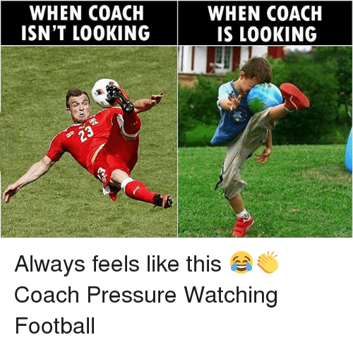 Football, Memes, and Pressure: WHEN COACH  ISN'T LOOKING  WHEN COACH  IS LOOKING  23 Always feels like this 😂👏 Coach Pressure Watching Football