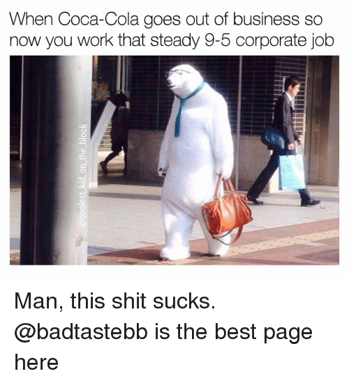 Coca-Cola, Memes, and Business: When Coca-Cola goes out of business so  now you work that steady 9-5 corporate job Man, this shit sucks. @badtastebb is the best page here