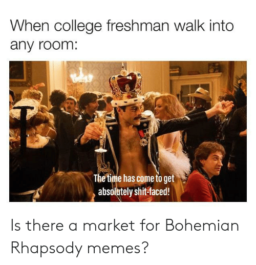 college freshman: When college freshman walk into  any room:  The time has come to get  absolutely shit-faced! Is there a market for Bohemian Rhapsody memes?