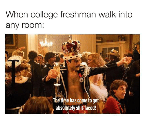 college freshman: When college freshman walk into  any room:  The time has come to get  absolutely shit-faced!