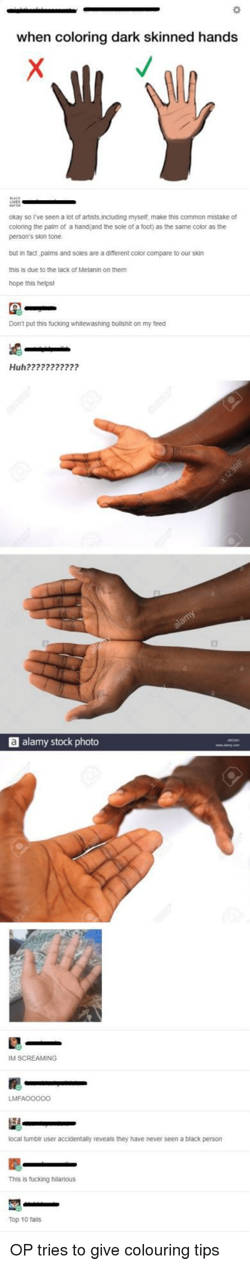 melanin: when coloring dark skinned hands  okay so I've seen a lot of artists,including myself, make this common mistake of  coloring the palm of a hand(and the sole of a foot) as the same color as the  person's skin tone  but in fact paims and soles are a different color compare to our skin  this is due to the lack of Melanin on them  hope this helps!  Don't put this fucking whitewashing bullshit on my feed  Huh???????????  a alamy stock photo  IM SCREAMING  LMFAO0000  local tumbir user accidentally reveals they have never seen a black person  This is fucking hilarious  Top 10 fails OP tries to give colouring tips
