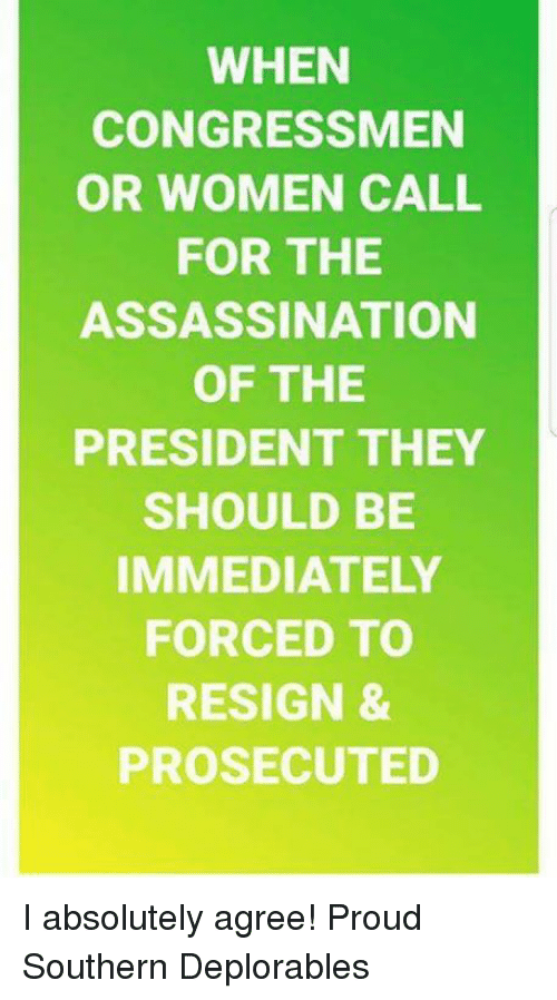 Deplorables: WHEN  CONGRESSMEN  OR WOMEN CALL  FOR THE  ASSASSINATION  OF THE  PRESIDENT THEY  SHOULD BE  IMMEDIATELY  FORCED TO  RESIGN &  PROSECUTED I absolutely agree! Proud Southern Deplorables