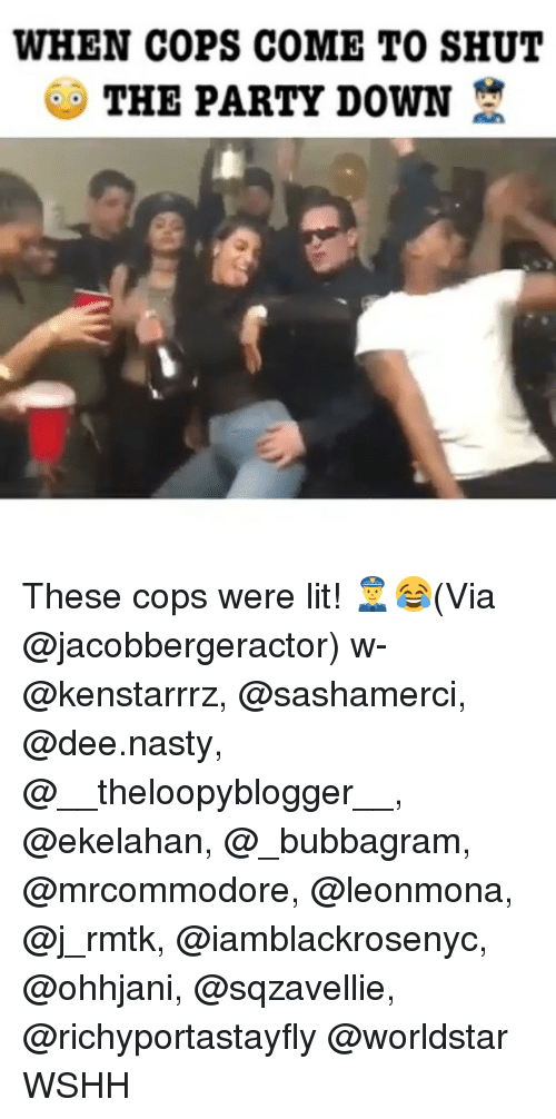 Lit, Memes, and Nasty: WHEN COPS COME TO SHUT  THE PARTY DOWN These cops were lit! 👮😂(Via @jacobbergeractor) w- @kenstarrrz, @sashamerci, @dee.nasty, @__theloopyblogger__, @ekelahan, @_bubbagram, @mrcommodore, @leonmona, @j_rmtk, @iamblackrosenyc, @ohhjani, @sqzavellie, @richyportastayfly @worldstar WSHH