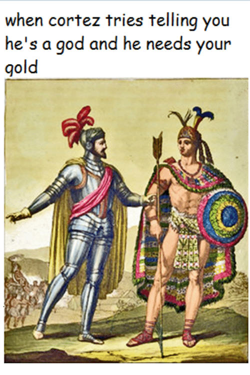 God, Crafty Conquistador, and Gold: when cortez tries telling you  he's a god and he needs your  gold