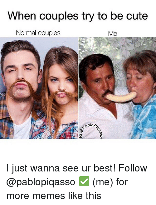 cuteness: When couples try to be cute  Normal couples  Me  blop. I just wanna see ur best! Follow @pablopiqasso ✅ (me) for more memes like this