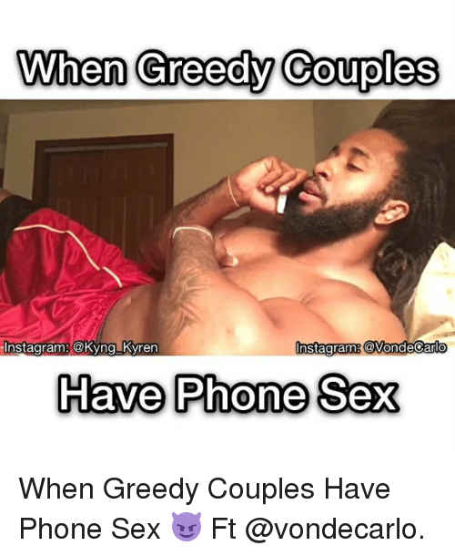 Memes, 🤖, and Coupling: When Creedy Couples  nstagramg Vond  Instagram: @Kyng Kyren  Have Phone Sex When Greedy Couples Have Phone Sex 😈 Ft @vondecarlo.