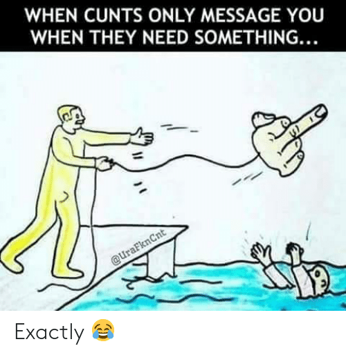 cunts: WHEN CUNTS ONLY MESSAGE YOU  WHEN THEY NEED SOMETHING. Exactly 😂