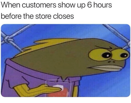 Show, Store, and  Hours: When customers show up 6 hours  before the store closes