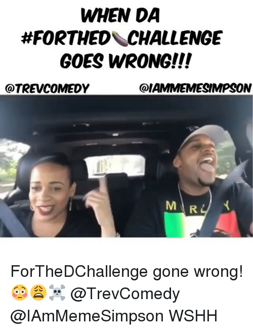 Memes, Wshh, and 🤖: WHEN DA  #FORTHED\CHALLENGE  GOES WRONG!!!  @TREVCOMEDY  @IAMMEMESIMPSON  M R ForTheDChallenge gone wrong! 😳😩☠️ @TrevComedy @IAmMemeSimpson WSHH
