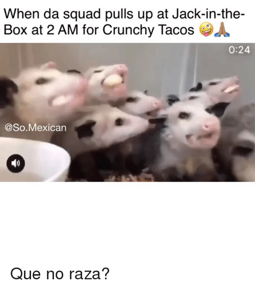 Crunchy: When da squad pulls up at Jack-in-the-  Box at 2 AM for Crunchy Tacos  0:24  @So.Mexican Que no raza?