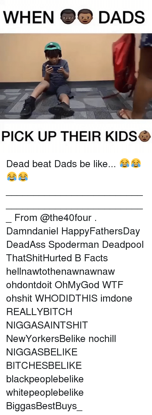 Be Like, Facts, and Memes: WHEN DADS  PICK UP THEIR KIDS Dead beat Dads be like... 😂😂😂😂 ___________________________________________________ From @the40four . Damndaniel HappyFathersDay DeadAss Spoderman Deadpool ThatShitHurted B Facts hellnawtothenawnawnaw ohdontdoit OhMyGod WTF ohshit WHODIDTHIS imdone REALLYBITCH NIGGASAINTSHIT NewYorkersBelike nochill NIGGASBELIKE BITCHESBELIKE blackpeoplebelike whitepeoplebelike BiggasBestBuys_