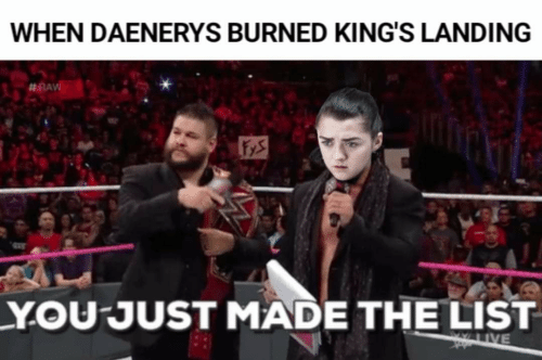You Just Made The List: WHEN DAENERYS BURNED KING'S LANDING  #RAVE  YOU JUST MADE THE LIST