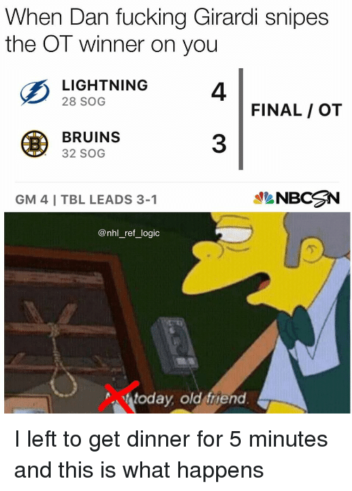 sog: When Dan fucking Girardi snipes  the OT winner on you  4  3  2I SHT NING4  28 SOG  FINAL / OT  BRUINS  32 SOG  GM 4 I TBL LEADS 3-1  NBCN  @nhl_ref_logic  亇  today old friend I left to get dinner for 5 minutes and this is what happens