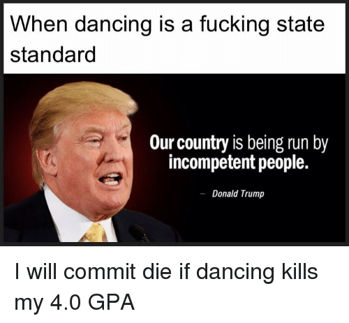 Donal Trump: When dancing is a fucking state  standard  Our country is being run by  incompetent people.  Donal Trump