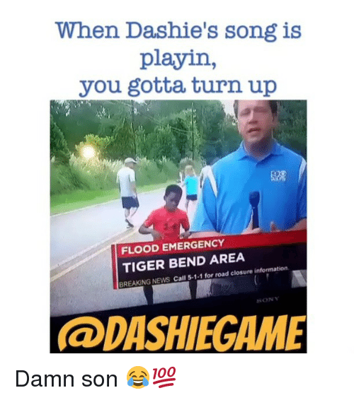 Turn up: When Dashie's song is  playin  you gotta turn up  FLOOD EMERGENCY  TIGER BEND AREA  BREAKING NEWS Call 5-1-1 for road closure information.  BONY  la DASHIEGIAMME Damn son 😂💯