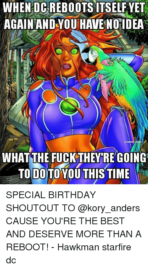 starfire: WHEN DCREBOOTSAITSELF YET  AGAIN AND YOU HAVE NO IDEA  WHATTHE FUCKTHEY RE GOING  TO DO TO YOU THIS TIME SPECIAL BIRTHDAY SHOUTOUT TO @kory_anders CAUSE YOU'RE THE BEST AND DESERVE MORE THAN A REBOOT! - Hawkman starfire dc