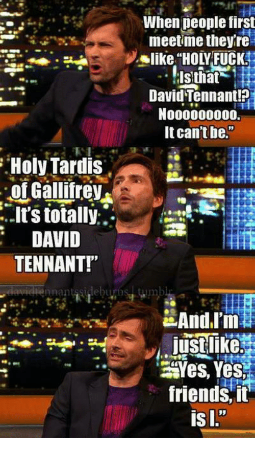 """David Tennant: When deople first  meetme theyre  like """"HOLY FUCK  David Tennant!?  N000000000.  It can't be.""""  Holy Tardis  of Gallifrev  it's totally:.  DAVID  TENNANT!""""  nnantssideburos  Yes, Yes  friends, it"""