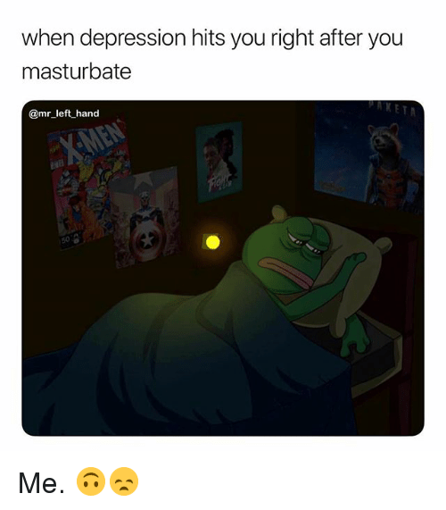Depression, Dank Memes, and You: when depression hits you right after you  masturbate  KET  @mr left hand Me. 🙃😞