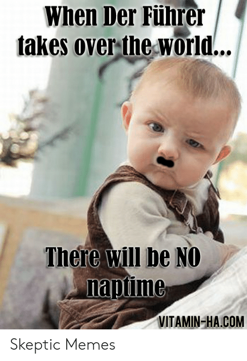 Vitamin Ha: When Der Führer  takes over the World...  There will be NO  naptime  VITAMIN-HA.COM Skeptic Memes