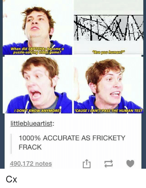 Captchas: When did CAPTCHAS become a  puzzle-solving video gamer  Are you human  IDON'T KNOW ANYMORE  CAUSEI CAN'TPASS THE HUMAN TEST  littleblueartist:  1000% ACCURATE AS FRICKETY  FRACK  490,172 notes  山 Cx
