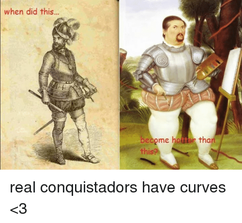 Curving, Conquistador, and Crafty Conquistador: when did this  become ho tar tha  this real conquistadors have curves <3
