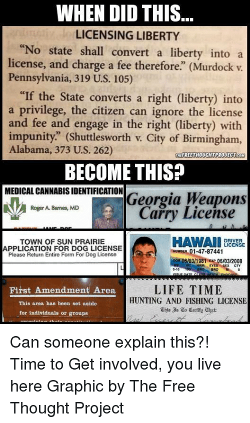 "Memes, Roger, and Alabama: WHEN DID THIS  LICENSING LIBERTY  ""No state shall convert a liberty into a  license, and charge a fee therefore"" (Murdock v.  Pennsylvania, 319 U.S. 105)  ""If the State converts a right (liberty) into  a privilege, the citizen can ignore the license  and fee and engage in the right (liberty) with  impunity."" (Shuttlesworth v. City of Birmingham,  Alabama, 373 U.S. 262)  THEFREETHOUCHTPROJECTCOM  BECOME THIS?  MEDICAL CANNABISIDENTIFICATION  Georgia Weapons  Roger A. Barnes, MD  Carry License  HAWAII  DRIVER  TOWN OF SUN PRAIRIE  LICENSE  APPLICATION FOR DOG LICENSE  01-47-87441  Please Return Entire Form For Dog License  Doe OGIO3 1981 Exp 06/03/2008  EYES 5-10  LIFETIME  First Amendment Area  HUNTING AND FISHING LICENSE  This area has been set aside  This In Certify uhat:  for individuals or groups Can someone explain this?!   Time to Get involved, you live here  Graphic by The Free Thought Project"