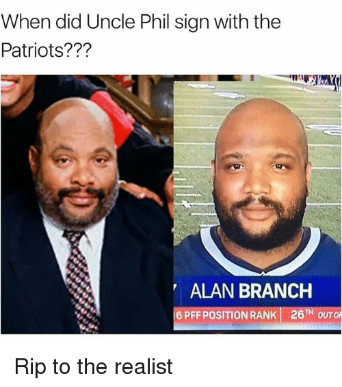 Funny, Patriotic, and Uncle Phil: When did Uncle Phil sign with the  Patriots???  ALAN BRANCH  6 PFF POSITION RANK 26TH OUTO Rip to the realist