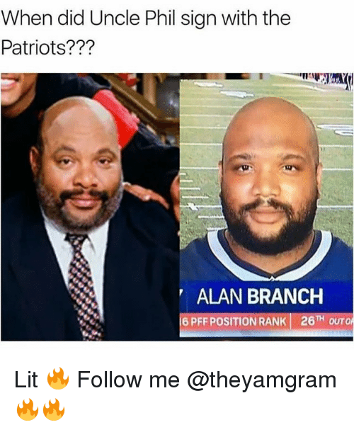 Lit, Memes, and Patriotic: When did Uncle Phil sign with the  Patriots???  ALAN BRANCH  6 PFF POSITION RANK 26TH OUTO Lit 🔥 Follow me @theyamgram 🔥🔥