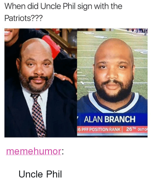 """Uncle Phil: When did Uncle Phil sign with the  Patriots???  ALAN BRANCH  16PFF POSITION RANK  26TH O <p><a href=""""http://memehumor.net/post/165255010031/uncle-phil"""" class=""""tumblr_blog"""">memehumor</a>:</p>  <blockquote><p>Uncle Phil</p></blockquote>"""