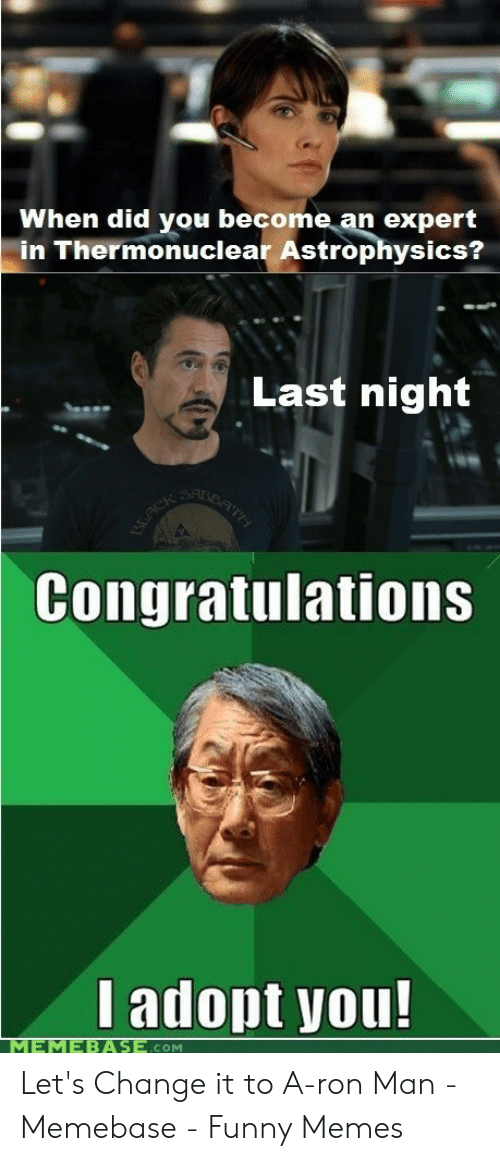 Asian Dad Meme: When did you become an expert  in Thermonuclear Astrophysics?  Last night  SBATT  T7H  SAR  BEACK  Congratulations  Iadopt you!  MEMEBASE.cOM Let's Change it to A-ron Man - Memebase - Funny Memes