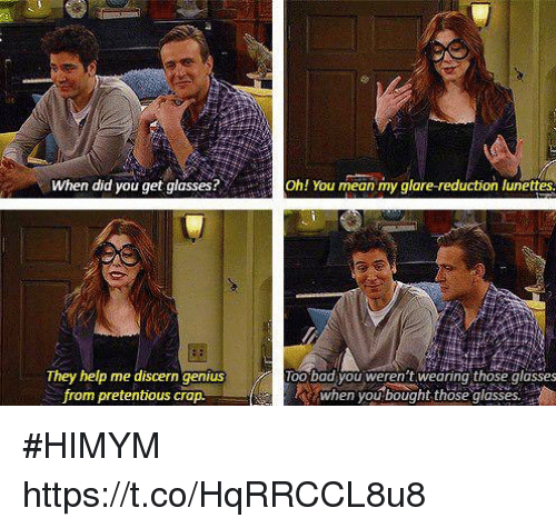 "Bad, Memes, and Pretentious: When did you get glasses?""  ! You mean my glare-reduction lunettes  They help me discern genius  from pretentious crap.  oo bad you weren t.wearing those glasses  when you bought those glasses. #HIMYM https://t.co/HqRRCCL8u8"