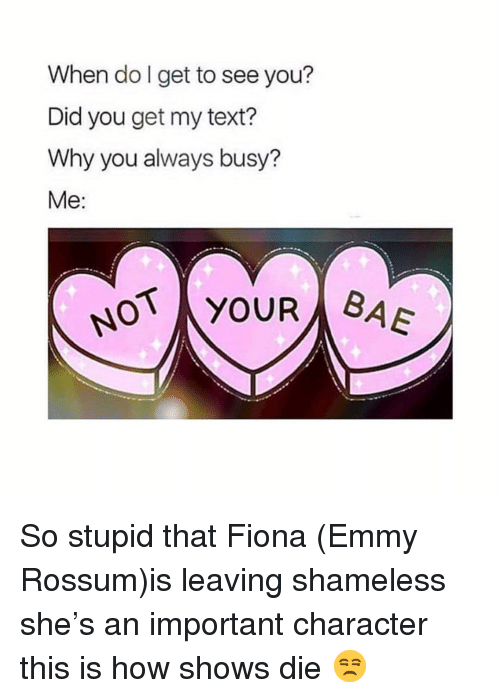 shameless: When do l get to see you?  Did you get my text?  Why you always busy?  Me:  N YOUR BA So stupid that Fiona (Emmy Rossum)is leaving shameless she's an important character this is how shows die 😒